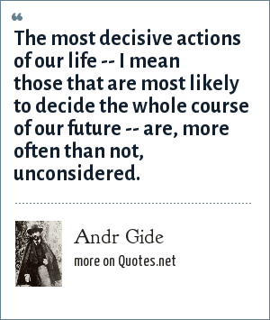 Andr Gide: The most decisive actions of our life -- I mean those that are most likely to decide the whole course of our future -- are, more often than not, unconsidered.