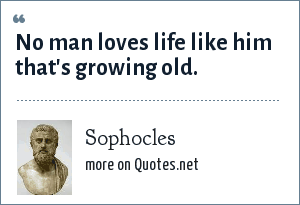 Sophocles: No man loves life like him that's growing old.