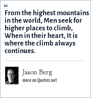 Jason Berg: From the highest mountains in the world, Men seek for higher places to climb, When in their heart, It is where the climb always continues.