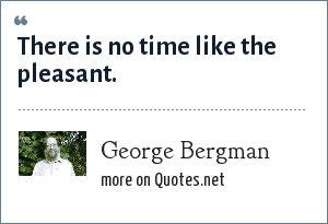 George Bergman: There is no time like the pleasant.