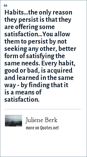 Juliene Berk: Habits...the only reason they persist is that they are offering some satisfaction...You allow them to persist by not seeking any other, better form of satisfying the same needs. Every habit, good or bad, is acquired and learned in the same way - by finding that it is a means of satisfaction.