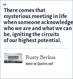 Rusty Berkus: There comes that mysterious meeting in life when someone acknowledges who we are and what we can be, igniting the circuits of our highest potential.