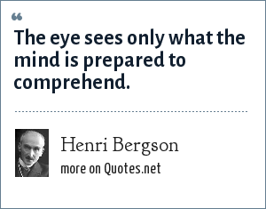 Henri Bergson: The eye sees only what the mind is prepared to comprehend.