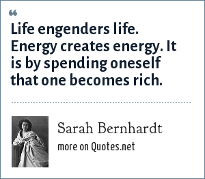 Sarah Bernhardt: Life engenders life. Energy creates energy. It is by spending oneself that one becomes rich.