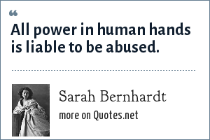 Sarah Bernhardt: All power in human hands is liable to be abused.