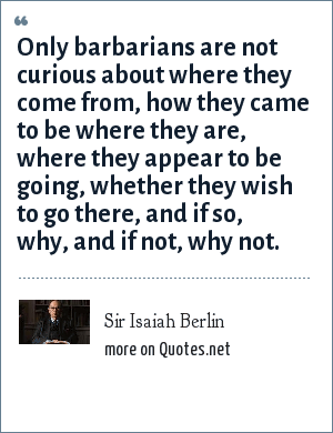 Sir Isaiah Berlin: Only barbarians are not curious about where they come from, how they came to be where they are, where they appear to be going, whether they wish to go there, and if so, why, and if not, why not.