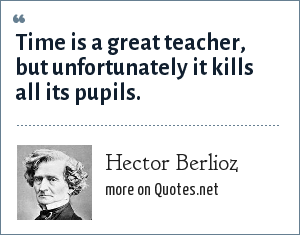 Hector Berlioz: Time is a great teacher, but unfortunately it kills all its pupils.