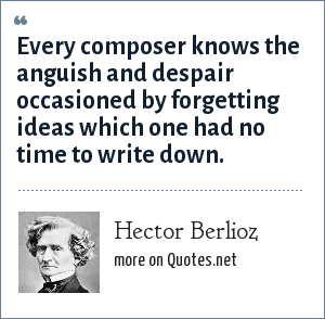 Hector Berlioz: Every composer knows the anguish and despair occasioned by forgetting ideas which one had no time to write down.