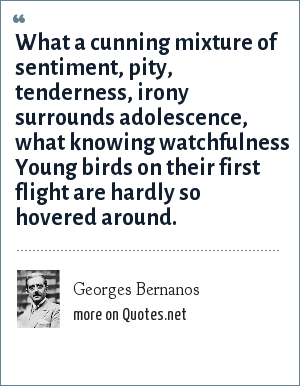 Georges Bernanos: What a cunning mixture of sentiment, pity, tenderness, irony surrounds adolescence, what knowing watchfulness Young birds on their first flight are hardly so hovered around.