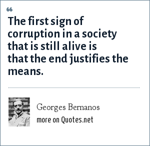 Georges Bernanos: The first sign of corruption in a society that is still alive is that the end justifies the means.