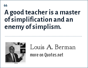 Louis A. Berman: A good teacher is a master of simplification and an enemy of simplism.