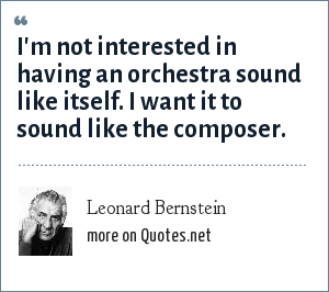 Leonard Bernstein: I'm not interested in having an orchestra sound like itself. I want it to sound like the composer.
