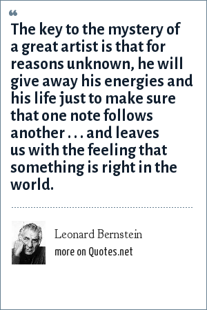 Leonard Bernstein: The key to the mystery of a great artist is that for reasons unknown, he will give away his energies and his life just to make sure that one note follows another . . . and leaves us with the feeling that something is right in the world.