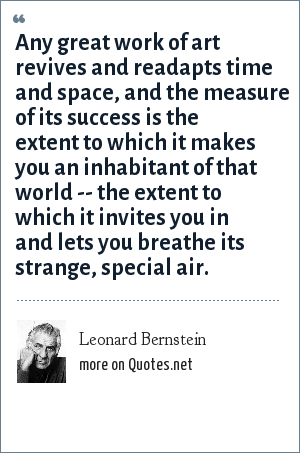 Leonard Bernstein: Any great work of art revives and readapts time and space, and the measure of its success is the extent to which it makes you an inhabitant of that world -- the extent to which it invites you in and lets you breathe its strange, special air.