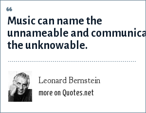 Leonard Bernstein: Music can name the unnameable and communicate the unknowable.
