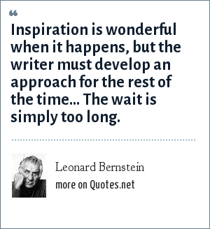 Leonard Bernstein: Inspiration is wonderful when it happens, but the writer must develop an approach for the rest of the time... The wait is simply too long.