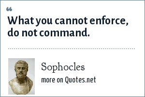 Sophocles: What you cannot enforce, do not command.