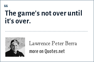Lawrence Peter Berra: The game's not over until it's over.