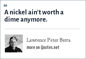 Lawrence Peter Berra: A nickel ain't worth a dime anymore.