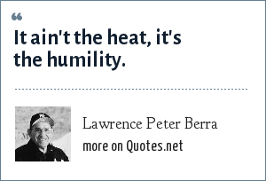 Lawrence Peter Berra: It ain't the heat, it's the humility.