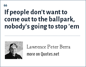 Lawrence Peter Berra: If people don't want to come out to the ballpark, nobody's going to stop 'em