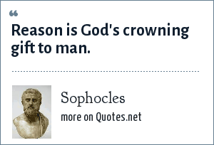 Sophocles: Reason is God's crowning gift to man.