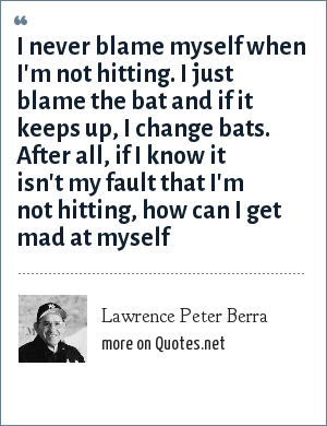Lawrence Peter Berra: I never blame myself when I'm not hitting. I just blame the bat and if it keeps up, I change bats. After all, if I know it isn't my fault that I'm not hitting, how can I get mad at myself