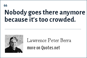 Lawrence Peter Berra: Nobody goes there anymore because it's too crowded.