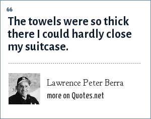 Lawrence Peter Berra: The towels were so thick there I could hardly close my suitcase.