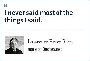 Lawrence Peter Berra: I never said most of the things I said.