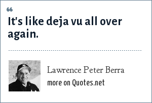 Lawrence Peter Berra: It's like deja vu all over again.