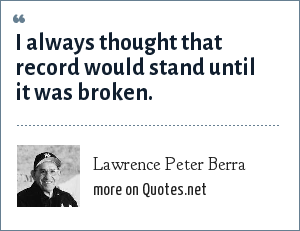 Lawrence Peter Berra: I always thought that record would stand until it was broken.