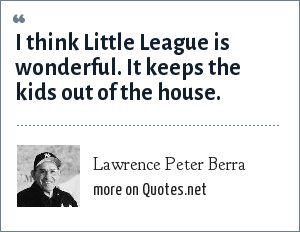 Lawrence Peter Berra: I think Little League is wonderful. It keeps the kids out of the house.