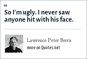 Lawrence Peter Berra: So I'm ugly. I never saw anyone hit with his face.