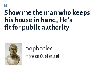 Sophocles: Show me the man who keeps his house in hand, He's fit for public authority.