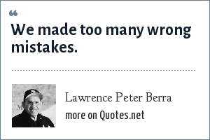 Lawrence Peter Berra: We made too many wrong mistakes.