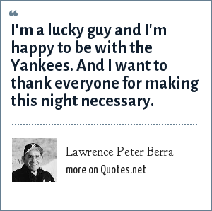 Lawrence Peter Berra: I'm a lucky guy and I'm happy to be with the Yankees. And I want to thank everyone for making this night necessary.
