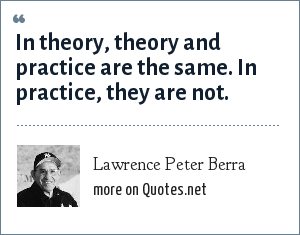 Lawrence Peter Berra: In theory, theory and practice are the same. In practice, they are not.