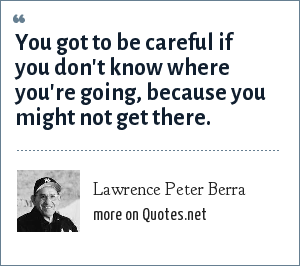 Lawrence Peter Berra: You got to be careful if you don't know where you're going, because you might not get there.