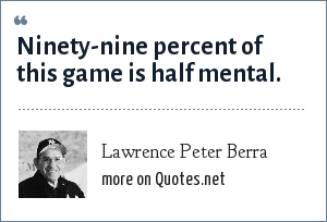 Lawrence Peter Berra: Ninety-nine percent of this game is half mental.