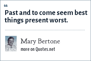 Mary Bertone: Past and to come seem best things present worst.