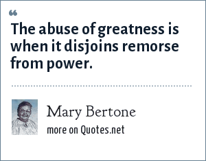 Mary Bertone: The abuse of greatness is when it disjoins remorse from power.