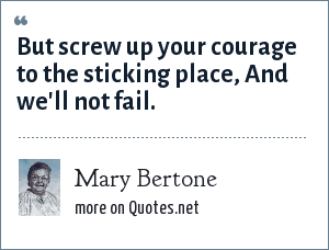 Mary Bertone: But screw up your courage to the sticking place, And we'll not fail.