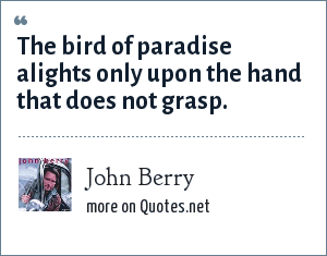 John Berry: The bird of paradise alights only upon the hand that does not grasp.