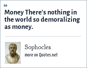 Sophocles: Money There's nothing in the world so demoralizing as money.