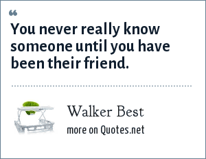 Walker Best: You never really know someone until you have been their friend.