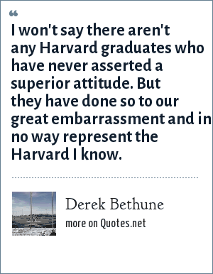 Derek Bethune: I won't say there aren't any Harvard graduates who have never asserted a superior attitude. But they have done so to our great embarrassment and in no way represent the Harvard I know.