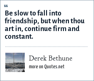 Derek Bethune: Be slow to fall into friendship, but when thou art in, continue firm and constant.