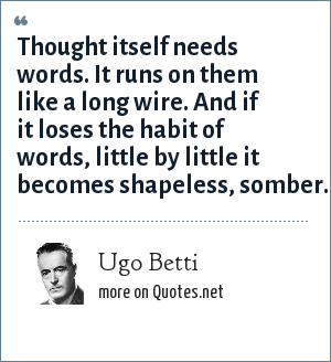 Ugo Betti: Thought itself needs words. It runs on them like a long wire. And if it loses the habit of words, little by little it becomes shapeless, somber.