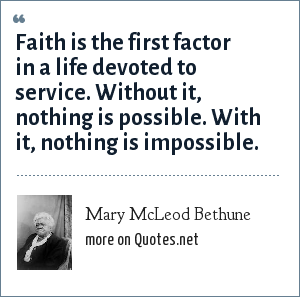 Mary McLeod Bethune: Faith is the first factor in a life devoted to service. Without it, nothing is possible. With it, nothing is impossible.